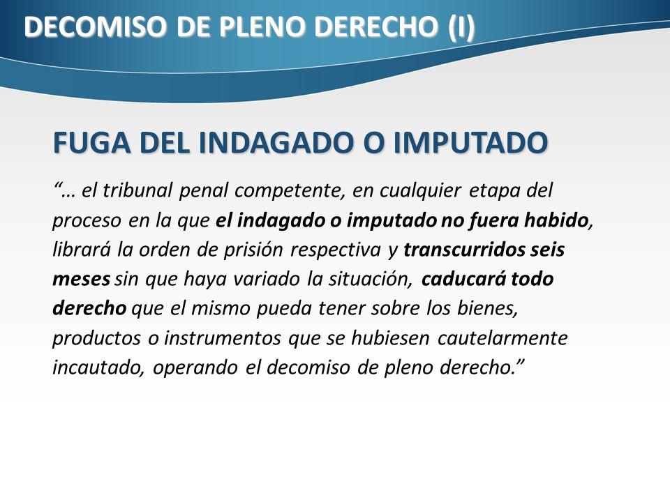 DECOMISO DE PLENO DERECHO (I) FUGA DEL INDAGADO O IMPUTADO … el tribunal penal competente, en cualquier etapa del proceso en la que el indagado o impu