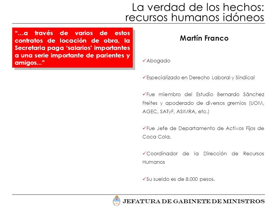 Jefatura de Gabinete de Ministros La verdad de los hechos: recursos humanos idóneos Martín Franco Abogado Especializado en Derecho Laboral y Sindical
