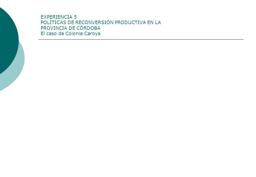 EXPERIENCIA 5 POLÍTICAS DE RECONVERSIÓN PRODUCTIVA EN LA PROVINCIA DE CÓRDOBA El caso de Colonia Caroya
