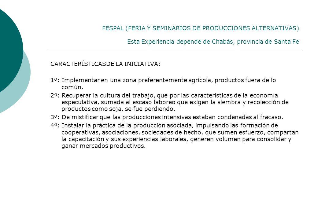 FESPAL (FERIA Y SEMINARIOS DE PRODUCCIONES ALTERNATIVAS) Esta Experiencia depende de Chabás, provincia de Santa Fe CARACTERÍSTICASDE LA INICIATIVA: 1º: Implementar en una zona preferentemente agrícola, productos fuera de lo común.