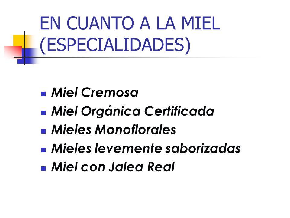 EN CUANTO A LA MIEL (ESPECIALIDADES) Miel Cremosa Miel Orgánica Certificada Mieles Monoflorales Mieles levemente saborizadas Miel con Jalea Real