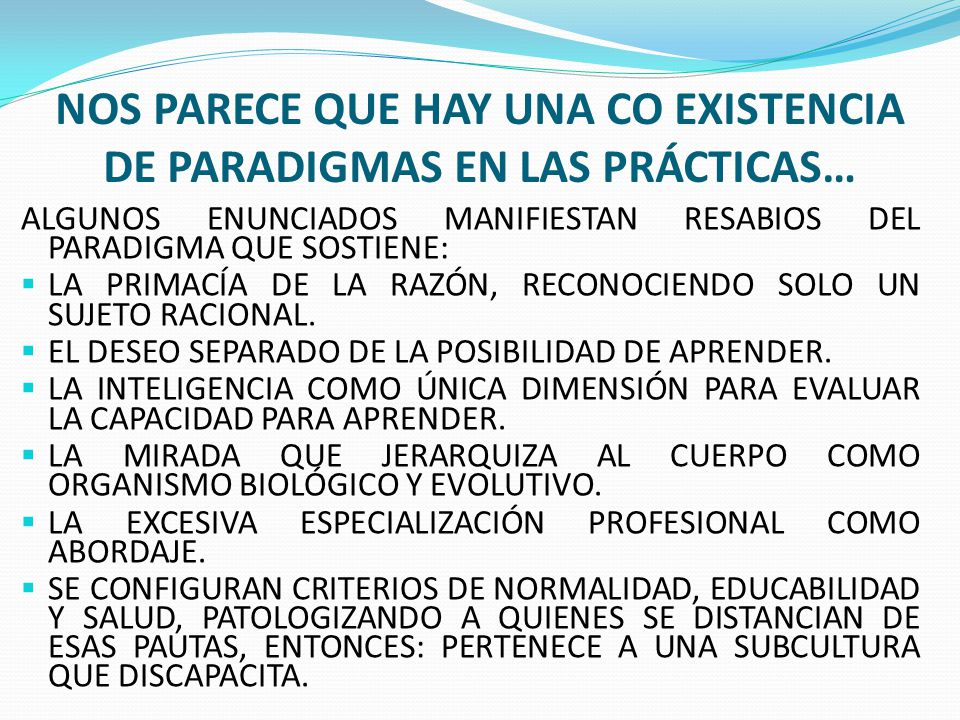 NOS PARECE QUE HAY UNA CO EXISTENCIA DE PARADIGMAS EN LAS PRÁCTICAS… ALGUNOS ENUNCIADOS MANIFIESTAN RESABIOS DEL PARADIGMA QUE SOSTIENE: LA PRIMACÍA D