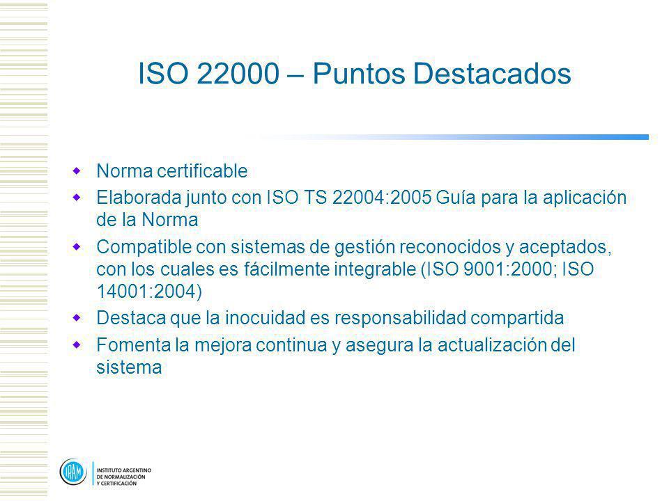 ISO 22000 – Puntos Destacados Norma certificable Elaborada junto con ISO TS 22004:2005 Guía para la aplicación de la Norma Compatible con sistemas de gestión reconocidos y aceptados, con los cuales es fácilmente integrable (ISO 9001:2000; ISO 14001:2004) Destaca que la inocuidad es responsabilidad compartida Fomenta la mejora continua y asegura la actualización del sistema