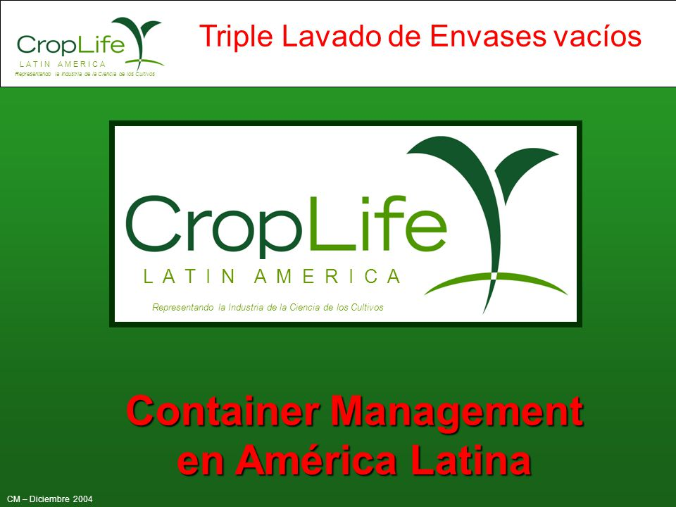 L A T I N A M E R I C A Representando la Industria de la Ciencia de los Cultivos CM – Diciembre 2004 Triple Lavado de Envases vacíos L A T I N A M E R
