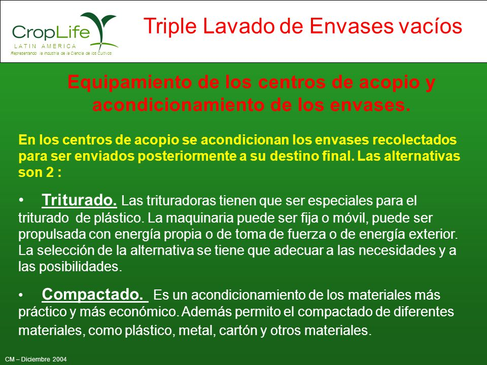 L A T I N A M E R I C A Representando la Industria de la Ciencia de los Cultivos CM – Diciembre 2004 Triple Lavado de Envases vacíos Equipamiento de l