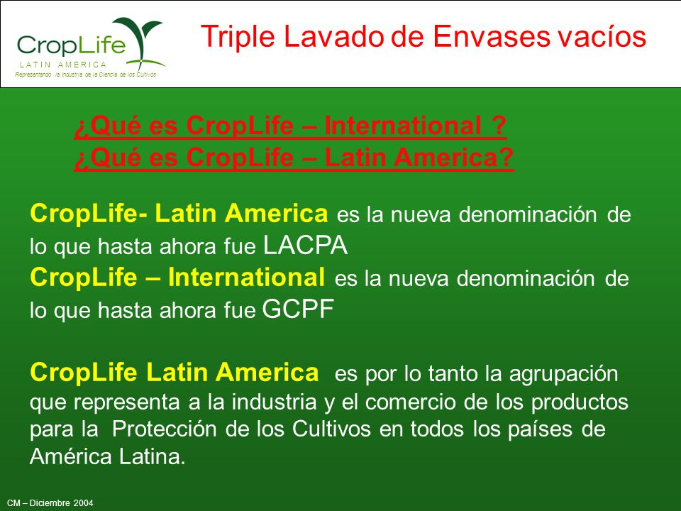 L A T I N A M E R I C A Representando la Industria de la Ciencia de los Cultivos CM – Diciembre 2004 Triple Lavado de Envases vacíos Cambio de Clasificación de los envases vacíos Chile: Según el reglamento Sanitario de Manejo de Residuos peligrosos, en su artículo 24, clasifica los envases vacíos con triple Lavado, como residuos NO peligrosos.