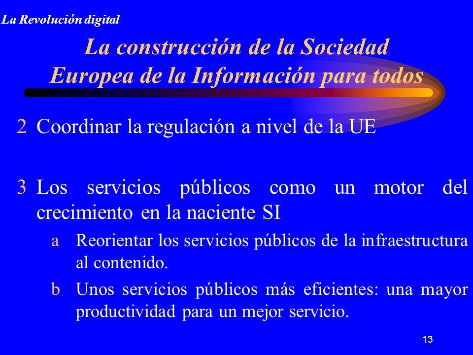 13 La construcción de la Sociedad Europea de la Información para todos 2Coordinar la regulación a nivel de la UE 3Los servicios públicos como un motor del crecimiento en la naciente SI aReorientar los servicios públicos de la infraestructura al contenido.