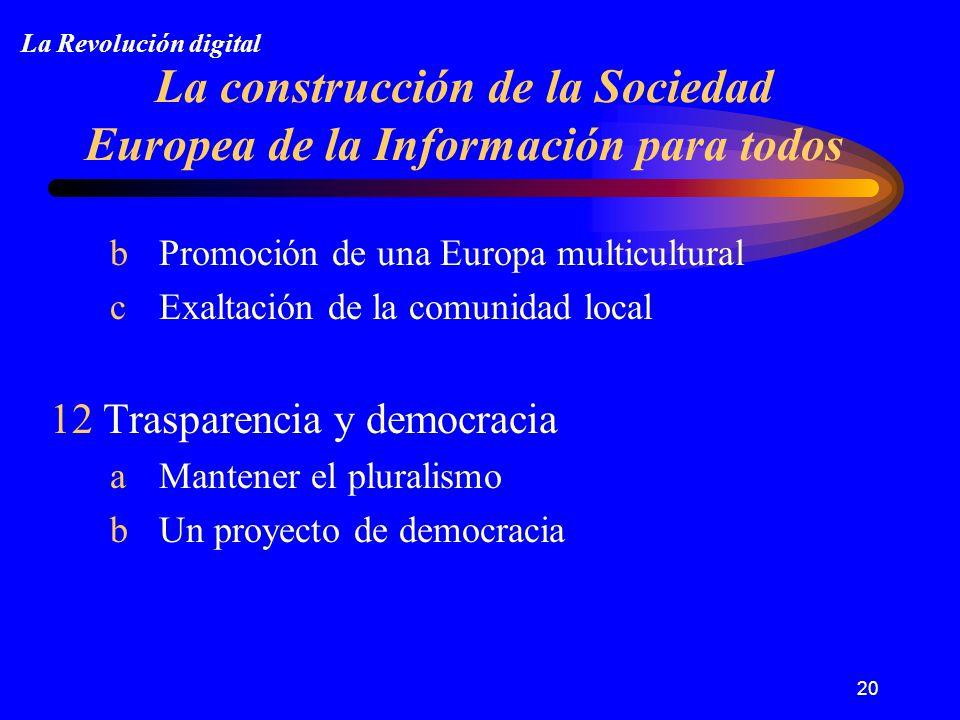 20 La construcción de la Sociedad Europea de la Información para todos b Promoción de una Europa multicultural c Exaltación de la comunidad local 12 Trasparencia y democracia a Mantener el pluralismo b Un proyecto de democracia La Revolución digital