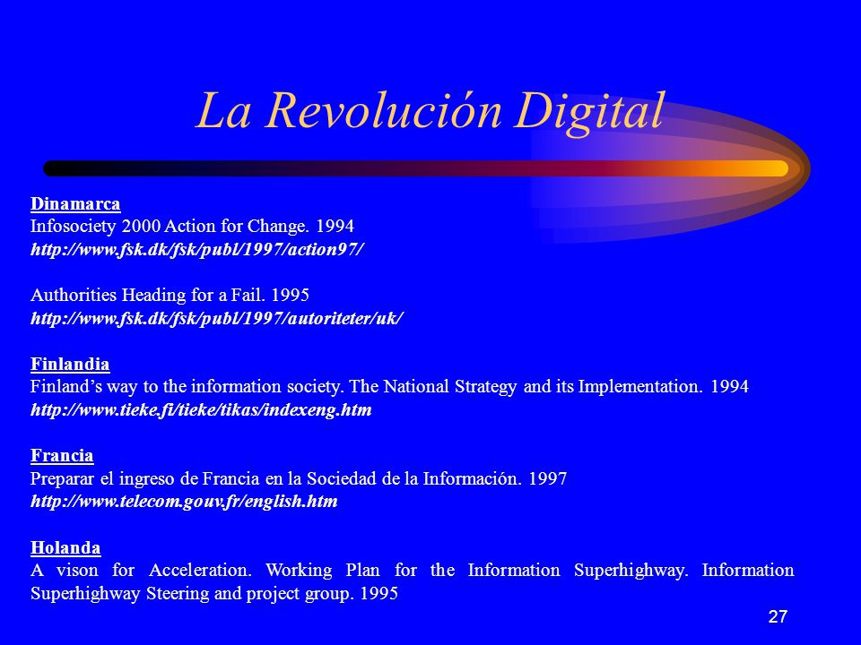 27 La Revolución Digital Dinamarca Infosociety 2000 Action for Change. 1994 http://www.fsk.dk/fsk/publ/1997/action97/ Authorities Heading for a Fail.