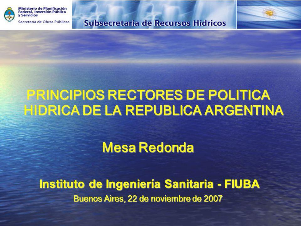 PRINCIPIOS RECTORES DE POLITICA HIDRICA DE LA REPUBLICA ARGENTINA Mesa Redonda Instituto de Ingeniería Sanitaria - FIUBA Instituto de Ingeniería Sanitaria - FIUBA Buenos Aires, 22 de noviembre de 2007