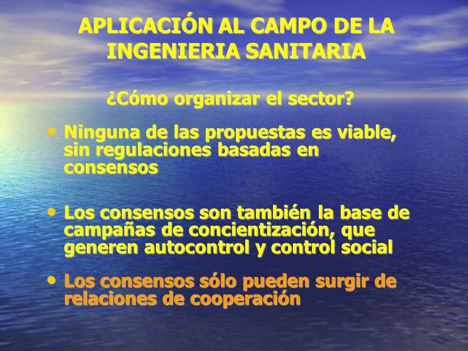 APLICACIÓN AL CAMPO DE LA INGENIERIA SANITARIA ¿Cómo organizar el sector? Ninguna de las propuestas es viable, sin regulaciones basadas en consensos N