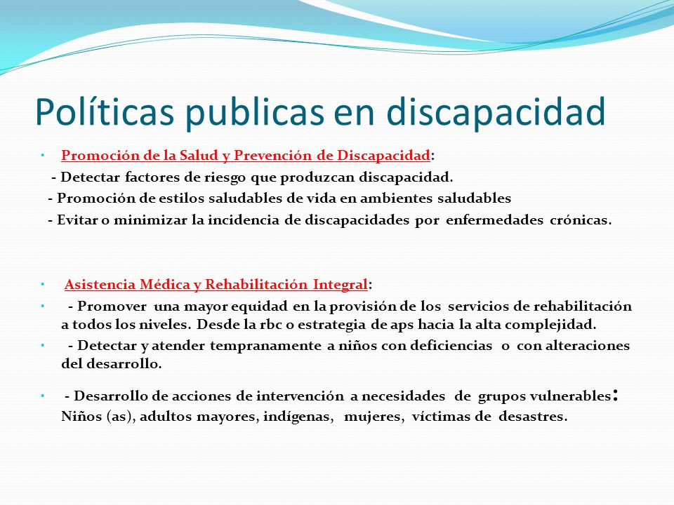 Políticas publicas en discapacidad Promoción de la Salud y Prevención de Discapacidad: - Detectar factores de riesgo que produzcan discapacidad. - Pro