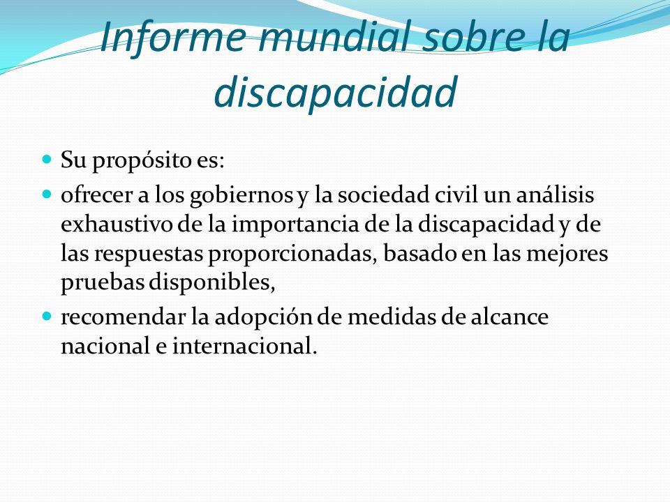 Informe mundial sobre la discapacidad Su propósito es: ofrecer a los gobiernos y la sociedad civil un análisis exhaustivo de la importancia de la disc
