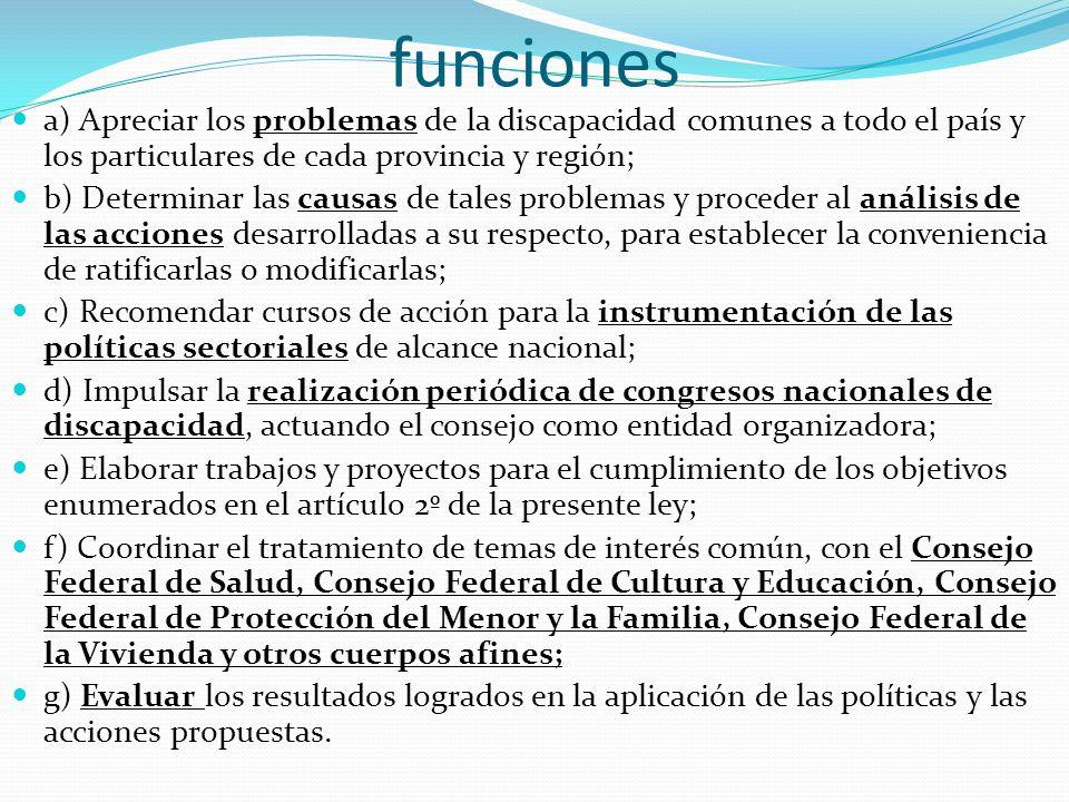 funciones a) Apreciar los problemas de la discapacidad comunes a todo el país y los particulares de cada provincia y región; b) Determinar las causas