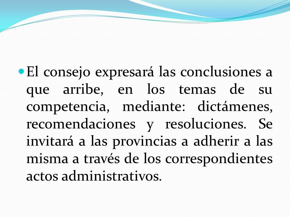 El consejo expresará las conclusiones a que arribe, en los temas de su competencia, mediante: dictámenes, recomendaciones y resoluciones. Se invitará