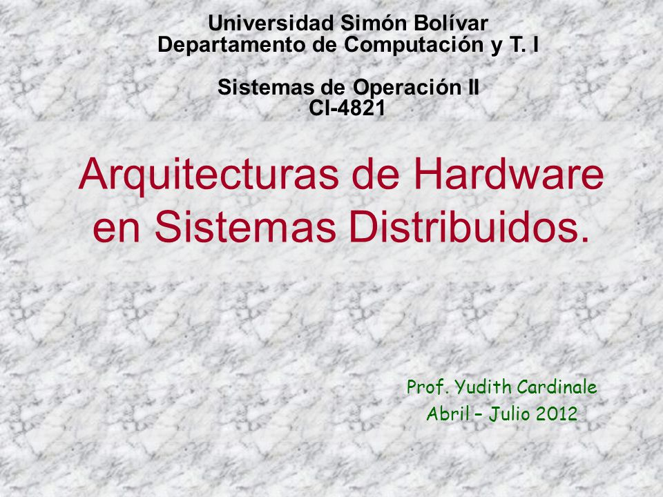 Arquitecturas de Hardware en Sistemas Distribuidos. Prof. Yudith Cardinale Abril – Julio 2012 Universidad Simón Bolívar Departamento de Computación y
