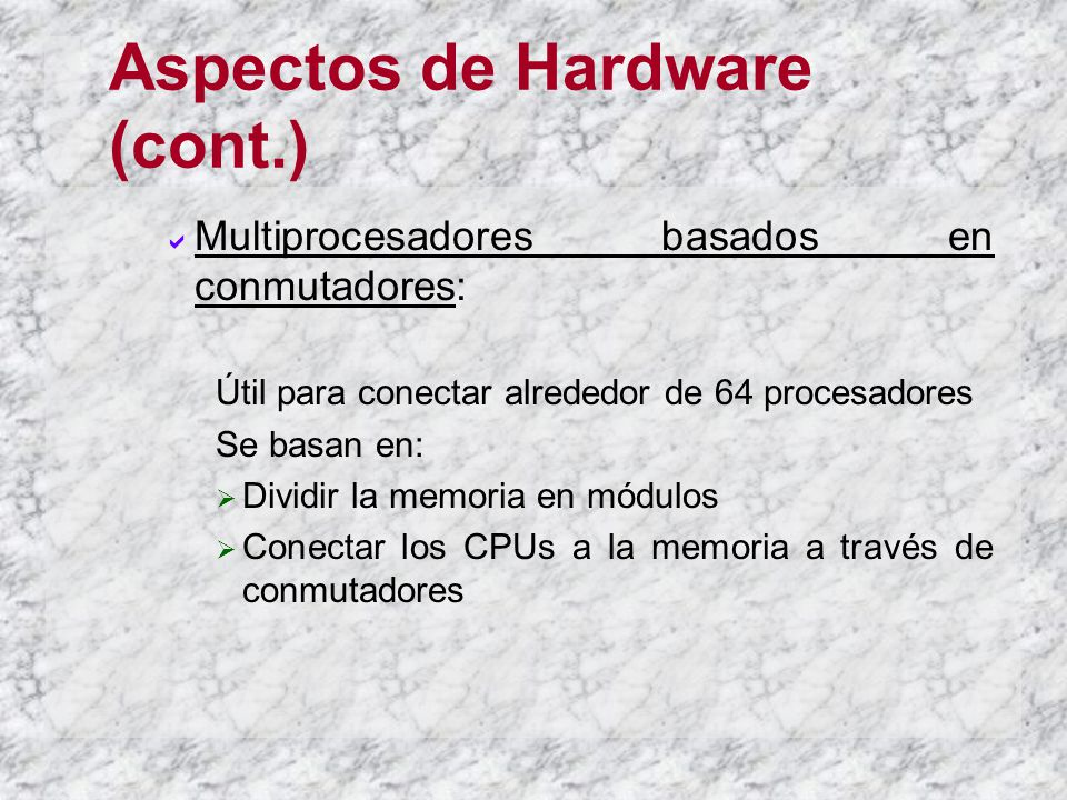 Aspectos de Hardware (cont.) Multiprocesadores basados en conmutadores: Útil para conectar alrededor de 64 procesadores Se basan en: Dividir la memoria en módulos Conectar los CPUs a la memoria a través de conmutadores