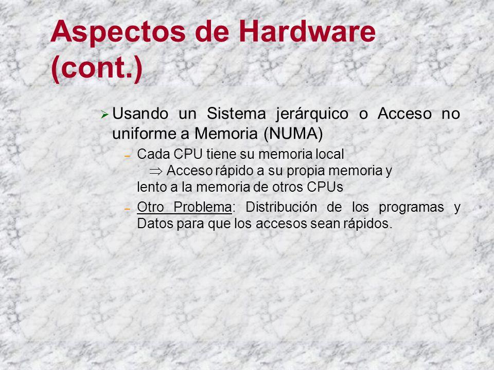 Aspectos de Hardware (cont.) Usando un Sistema jerárquico o Acceso no uniforme a Memoria (NUMA) – Cada CPU tiene su memoria local Acceso rápido a su propia memoria y lento a la memoria de otros CPUs – Otro Problema: Distribución de los programas y Datos para que los accesos sean rápidos.