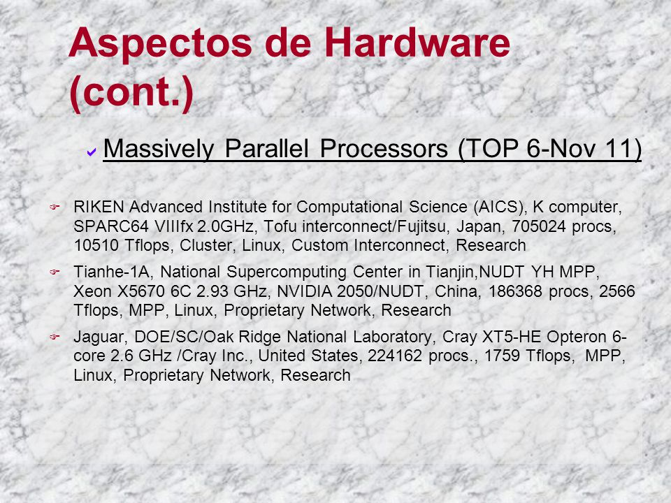 Aspectos de Hardware (cont.) Massively Parallel Processors (TOP 6-Nov 11) RIKEN Advanced Institute for Computational Science (AICS), K computer, SPARC64 VIIIfx 2.0GHz, Tofu interconnect/Fujitsu, Japan, 705024 procs, 10510 Tflops, Cluster, Linux, Custom Interconnect, Research Tianhe-1A, National Supercomputing Center in Tianjin,NUDT YH MPP, Xeon X5670 6C 2.93 GHz, NVIDIA 2050/NUDT, China, 186368 procs, 2566 Tflops, MPP, Linux, Proprietary Network, Research Jaguar, DOE/SC/Oak Ridge National Laboratory, Cray XT5-HE Opteron 6- core 2.6 GHz /Cray Inc., United States, 224162 procs., 1759 Tflops, MPP, Linux, Proprietary Network, Research