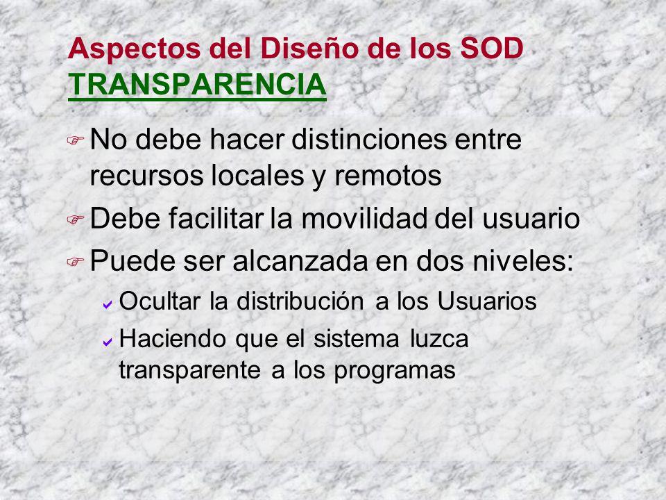 Aspectos del Diseño de los SOD TRANSPARENCIA No debe hacer distinciones entre recursos locales y remotos Debe facilitar la movilidad del usuario Puede ser alcanzada en dos niveles: Ocultar la distribución a los Usuarios Haciendo que el sistema luzca transparente a los programas