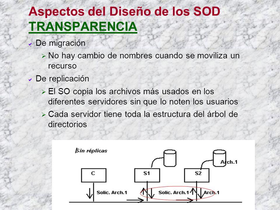 Aspectos del Diseño de los SOD TRANSPARENCIA De migración No hay cambio de nombres cuando se moviliza un recurso De replicación El SO copia los archivos más usados en los diferentes servidores sin que lo noten los usuarios Cada servidor tiene toda la estructura del árbol de directorios