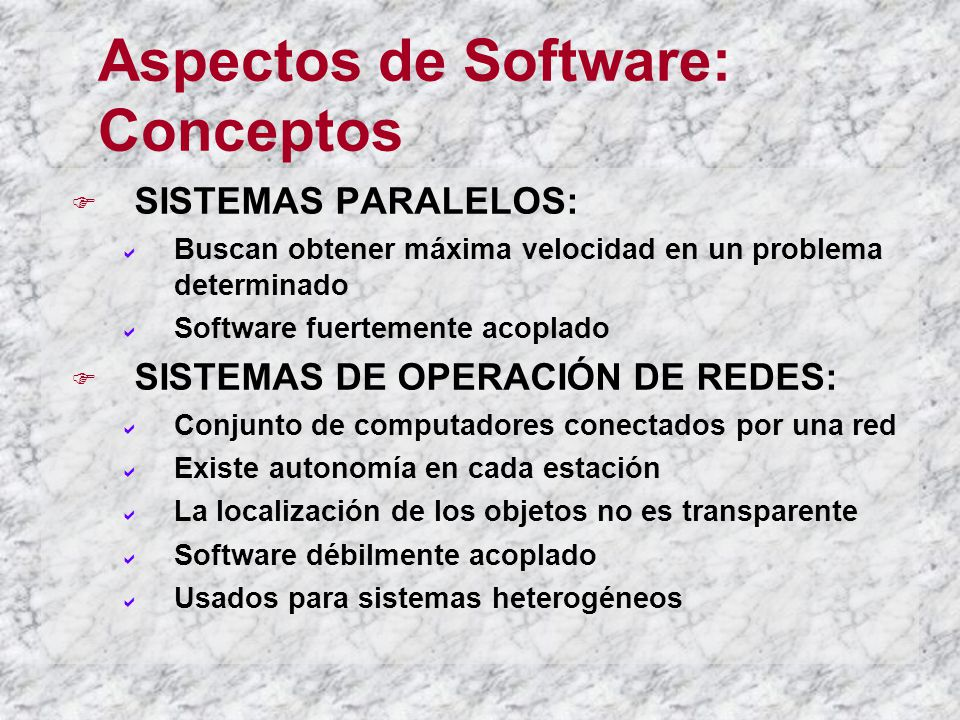 Aspectos de Software: Conceptos SISTEMAS PARALELOS: Buscan obtener máxima velocidad en un problema determinado Software fuertemente acoplado SISTEMAS