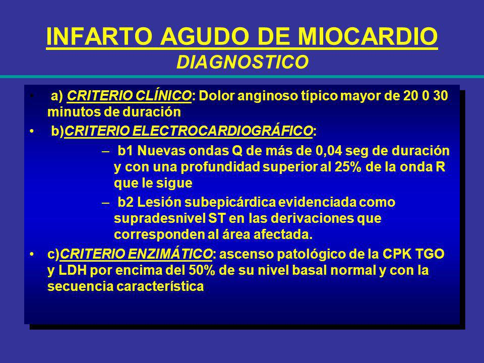 INFARTO AGUDO DE MIOCARDIO DIAGNOSTICO a) CRITERIO CLÍNICO: Dolor anginoso típico mayor de 20 0 30 minutos de duración b)CRITERIO ELECTROCARDIOGRÁFICO
