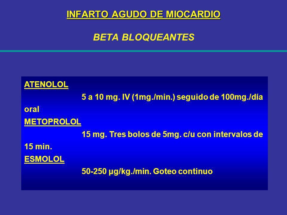 INFARTO AGUDO DE MIOCARDIO INFARTO AGUDO DE MIOCARDIO BETA BLOQUEANTES ATENOLOL 5 a 10 mg. IV (1mg./min.) seguido de 100mg./día oral METOPROLOL 15 mg.