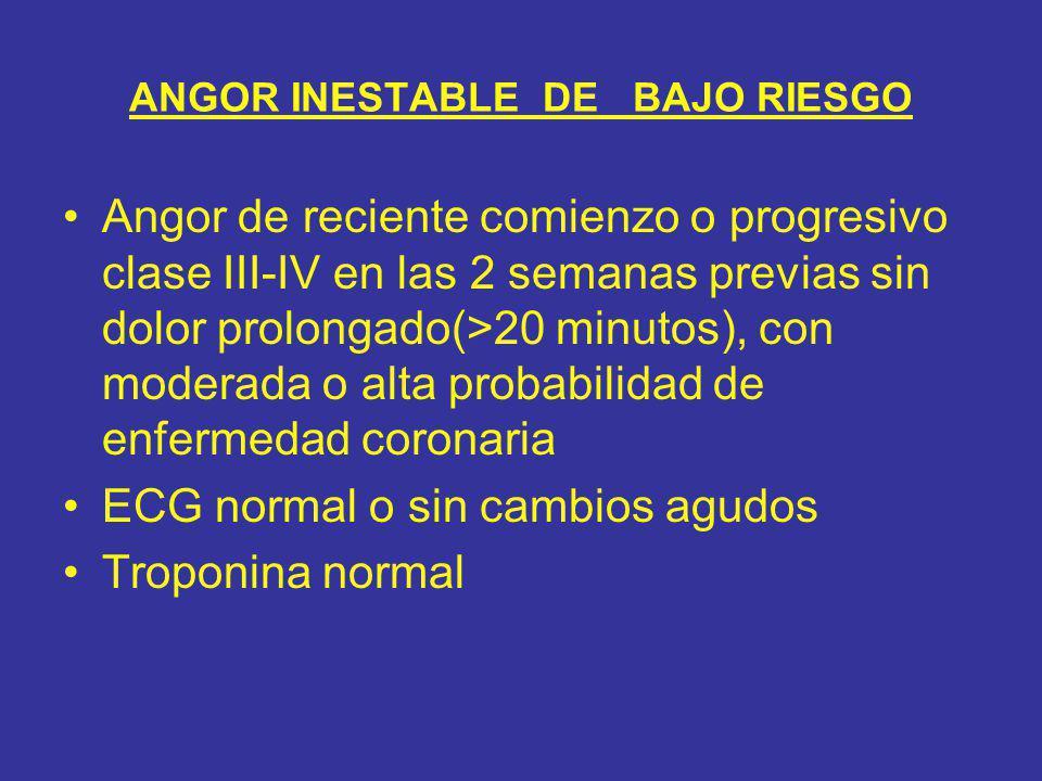 ANGOR INESTABLE DE BAJO RIESGO Angor de reciente comienzo o progresivo clase III-IV en las 2 semanas previas sin dolor prolongado(>20 minutos), con mo