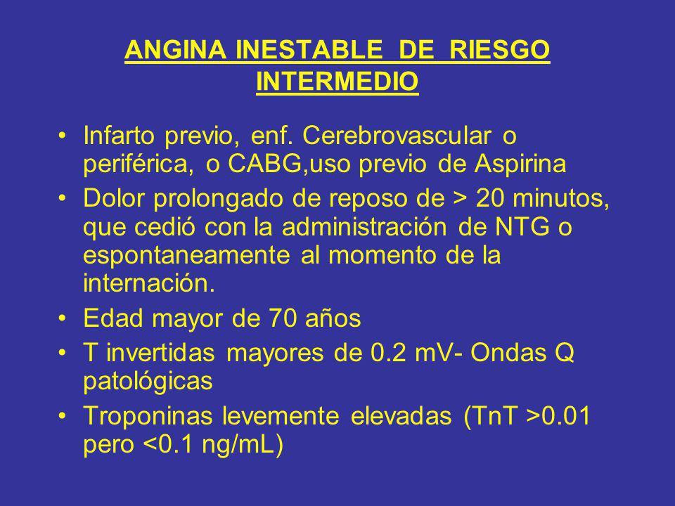 ANGINA INESTABLE DE RIESGO INTERMEDIO Infarto previo, enf. Cerebrovascular o periférica, o CABG,uso previo de Aspirina Dolor prolongado de reposo de >
