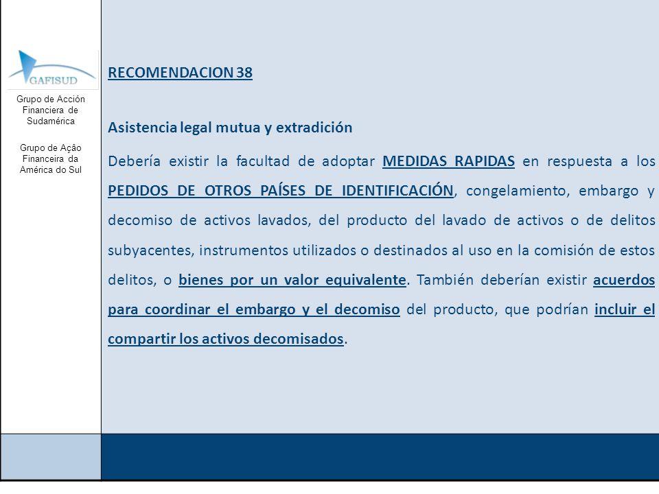 Grupo de Acción Financiera de Sudamérica Grupo de Açâo Financeira da América do Sul RECOMENDACION 38 Asistencia legal mutua y extradición Debería existir la facultad de adoptar MEDIDAS RAPIDAS en respuesta a los PEDIDOS DE OTROS PAÍSES DE IDENTIFICACIÓN, congelamiento, embargo y decomiso de activos lavados, del producto del lavado de activos o de delitos subyacentes, instrumentos utilizados o destinados al uso en la comisión de estos delitos, o bienes por un valor equivalente.