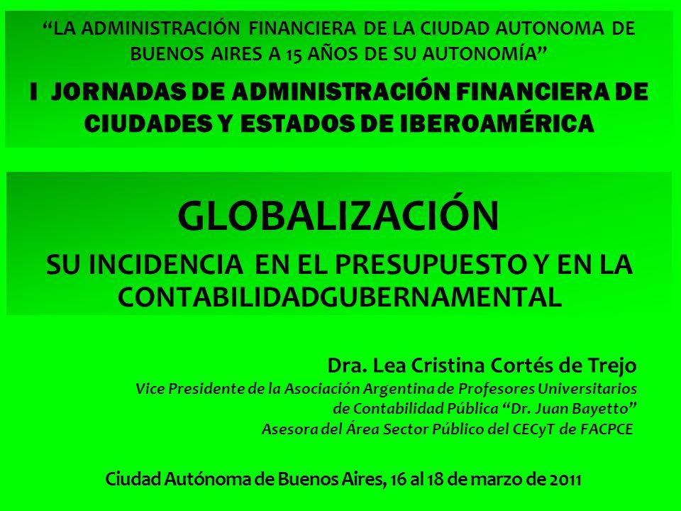 LA ADMINISTRACIÓN FINANCIERA DE LA CIUDAD AUTONOMA DE BUENOS AIRES A 15 AÑOS DE SU AUTONOMÍA I JORNADAS DE ADMINISTRACIÓN FINANCIERA DE CIUDADES Y ESTADOS DE IBEROAMÉRICA GLOBALIZACIÓN SU INCIDENCIA EN EL PRESUPUESTO Y EN LA CONTABILIDADGUBERNAMENTAL Dra.