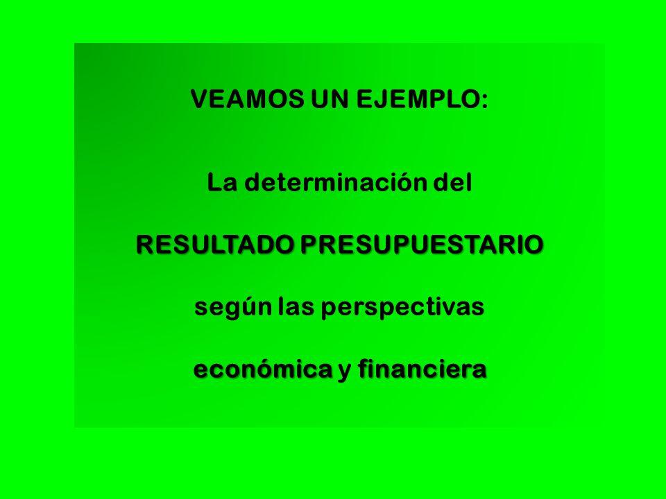 VEAMOS UN EJEMPLO: La determinación del RESULTADO PRESUPUESTARIO según las perspectivas económica financiera económica y financiera