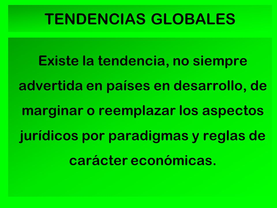 TENDENCIAS GLOBALES Existe la tendencia, no siempre advertida en países en desarrollo, de marginar o reemplazar los aspectos jurídicos por paradigmas y reglas de carácter económicas.