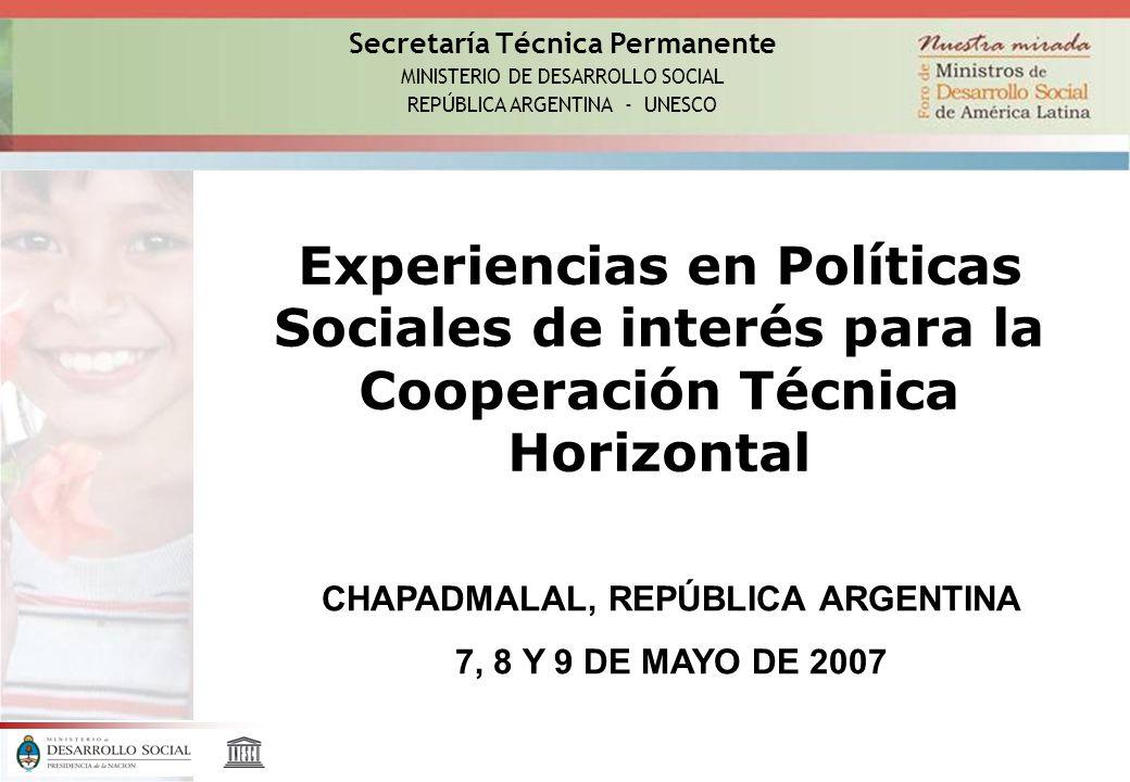 Secretaría Técnica Permanente MINISTERIO DE DESARROLLO SOCIAL REPÚBLICA ARGENTINA - UNESCO Experiencias en Políticas Sociales de interés para la Cooperación Técnica Horizontal CHAPADMALAL, REPÚBLICA ARGENTINA 7, 8 Y 9 DE MAYO DE 2007