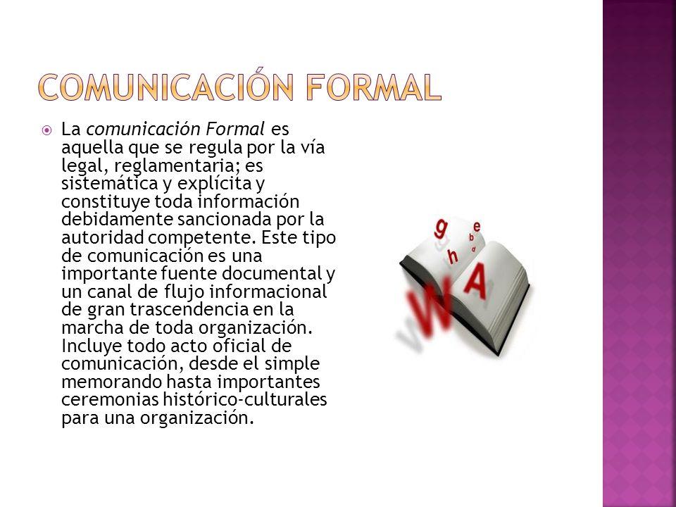 La comunicación Formal es aquella que se regula por la vía legal, reglamentaria; es sistemática y explícita y constituye toda información debidamente