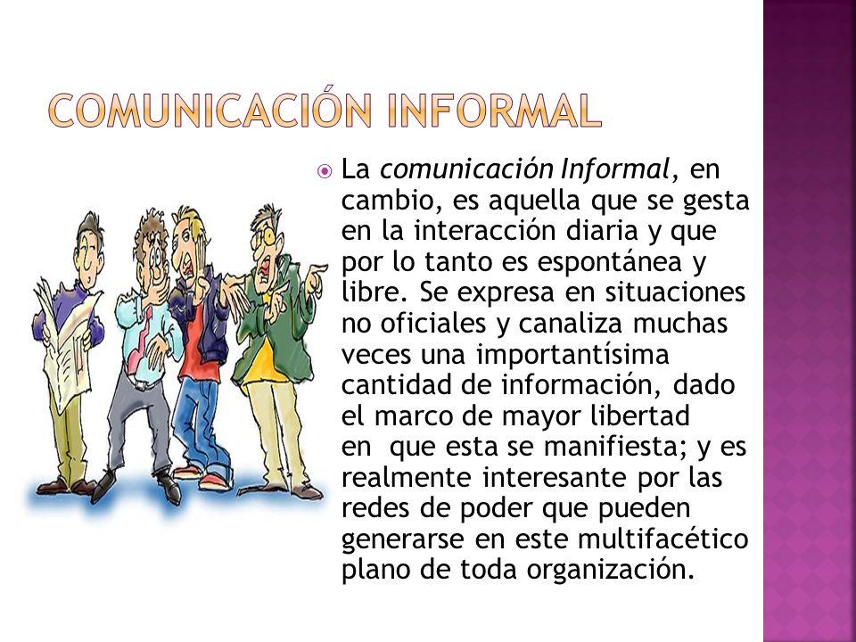 La comunicación Informal, en cambio, es aquella que se gesta en la interacción diaria y que por lo tanto es espontánea y libre. Se expresa en situacio