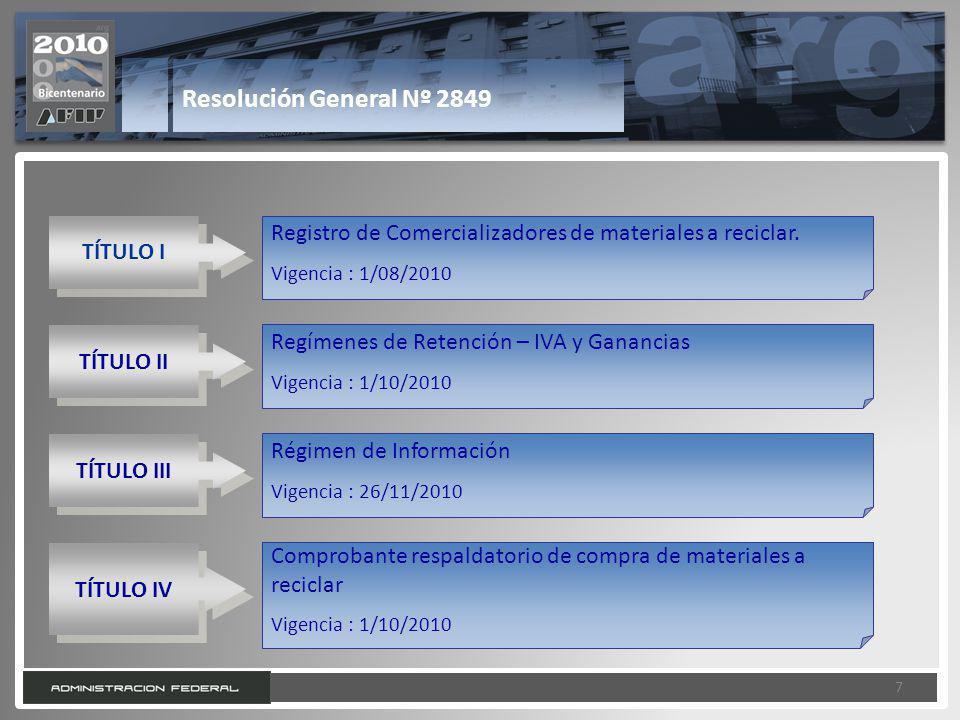 7 7 Resolución General Nº 2849 TÍTULO I Registro de Comercializadores de materiales a reciclar. Vigencia : 1/08/2010 TÍTULO II Regímenes de Retención