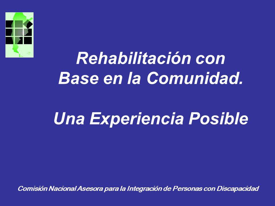 Rehabilitación con Base en la Comunidad. Una Experiencia Posible Comisión Nacional Asesora para la Integración de Personas con Discapacidad