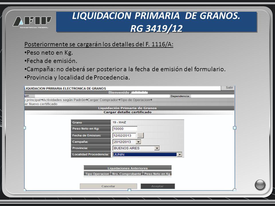 LIQUIDACION PRIMARIA DE GRANOS. RG 3419/12 LIQUIDACION PRIMARIA DE GRANOS. RG 3419/12 Posteriormente se cargarán los detalles del F. 1116/A: Peso neto