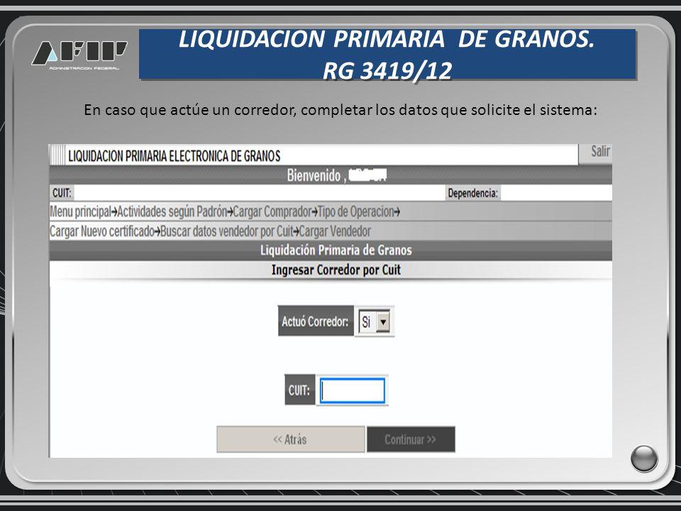 LIQUIDACION PRIMARIA DE GRANOS. RG 3419/12 LIQUIDACION PRIMARIA DE GRANOS. RG 3419/12 En caso que actúe un corredor, completar los datos que solicite