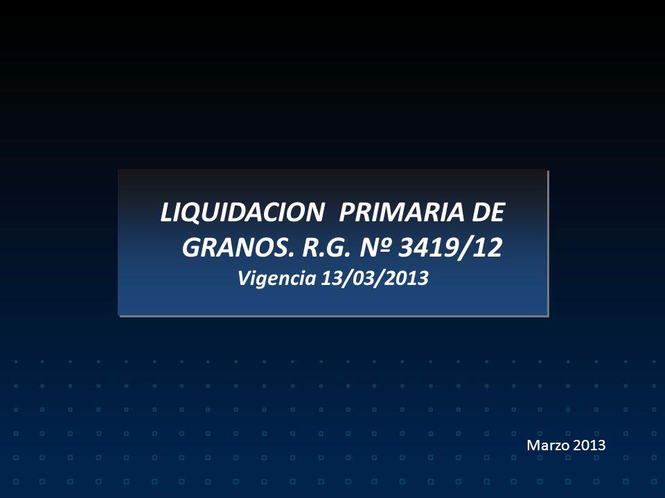 LIQUIDACION PRIMARIA DE GRANOS. R.G. Nº 3419/12 Vigencia 13/03/2013 LIQUIDACION PRIMARIA DE GRANOS. R.G. Nº 3419/12 Vigencia 13/03/2013 Marzo 2013