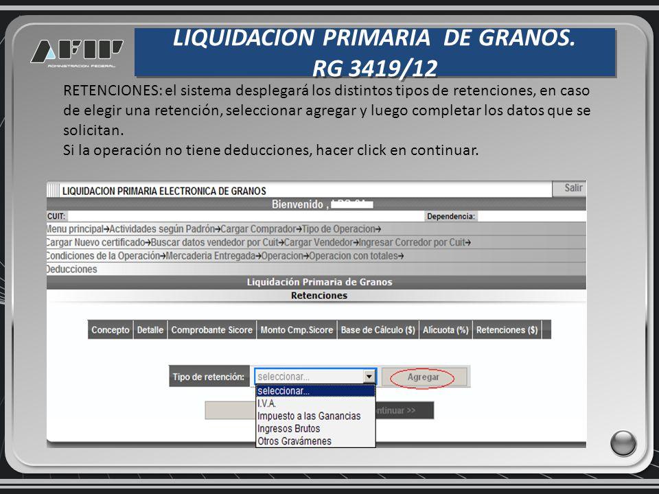 LIQUIDACION PRIMARIA DE GRANOS. RG 3419/12 LIQUIDACION PRIMARIA DE GRANOS. RG 3419/12 RETENCIONES: el sistema desplegará los distintos tipos de retenc