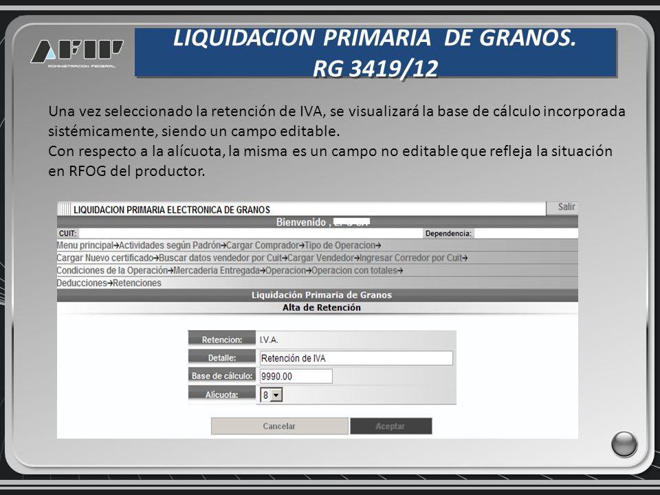 LIQUIDACION PRIMARIA DE GRANOS. RG 3419/12 LIQUIDACION PRIMARIA DE GRANOS. RG 3419/12 Una vez seleccionado la retención de IVA, se visualizará la base