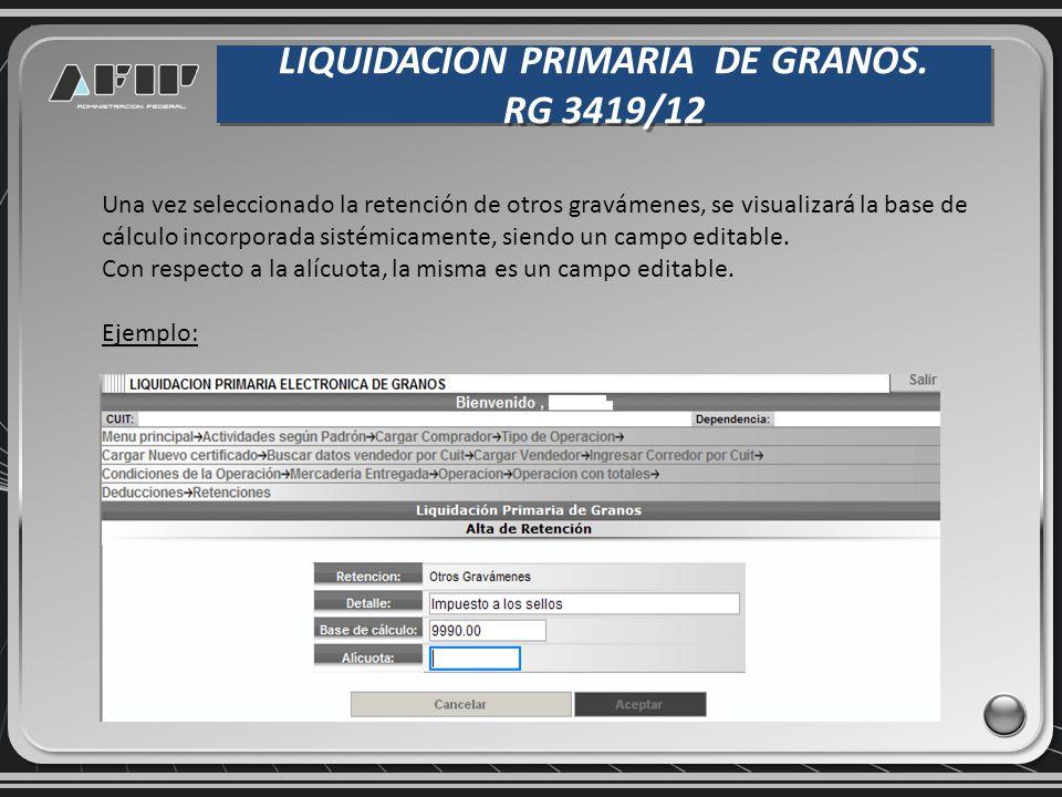 LIQUIDACION PRIMARIA DE GRANOS. RG 3419/12 LIQUIDACION PRIMARIA DE GRANOS. RG 3419/12 Una vez seleccionado la retención de otros gravámenes, se visual