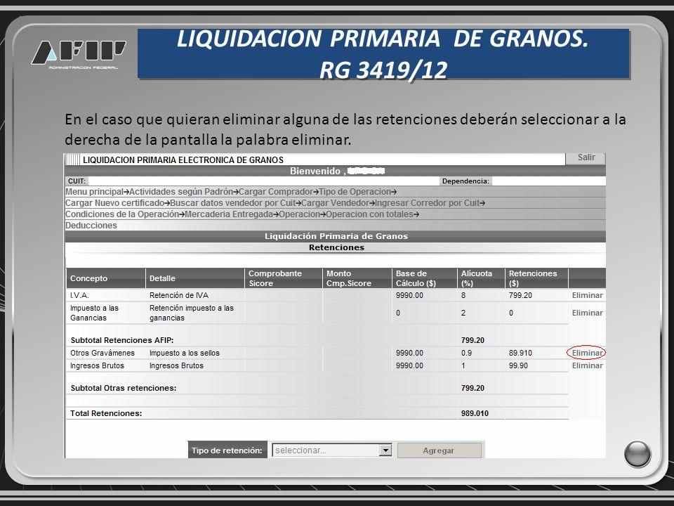 LIQUIDACION PRIMARIA DE GRANOS. RG 3419/12 LIQUIDACION PRIMARIA DE GRANOS. RG 3419/12 En el caso que quieran eliminar alguna de las retenciones deberá