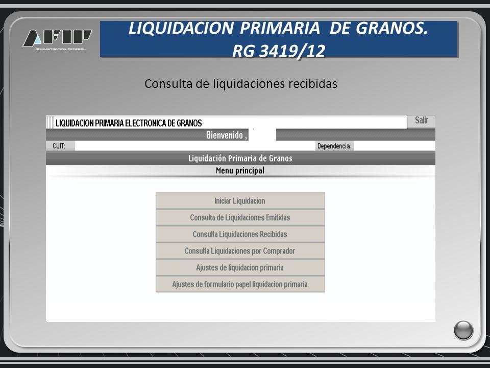 LIQUIDACION PRIMARIA DE GRANOS. RG 3419/12 LIQUIDACION PRIMARIA DE GRANOS. RG 3419/12 Consulta de liquidaciones recibidas