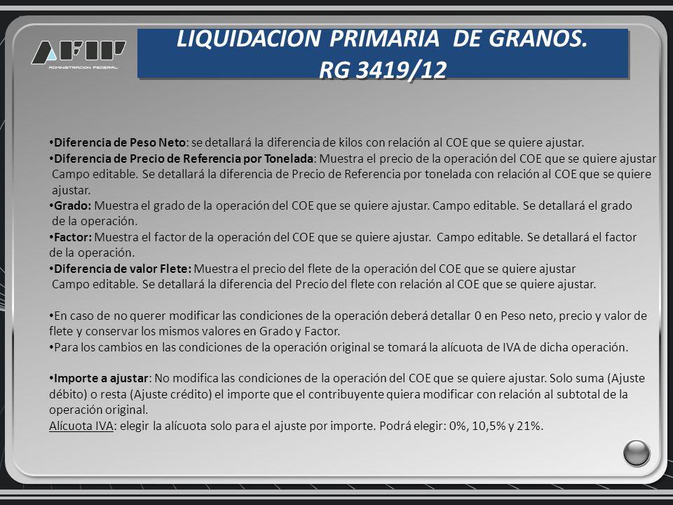LIQUIDACION PRIMARIA DE GRANOS. RG 3419/12 LIQUIDACION PRIMARIA DE GRANOS. RG 3419/12 Diferencia de Peso Neto: se detallará la diferencia de kilos con