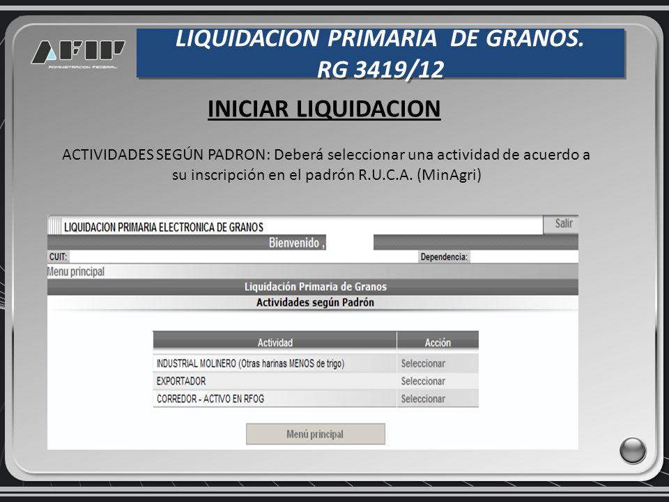 LIQUIDACION PRIMARIA DE GRANOS. RG 3419/12 LIQUIDACION PRIMARIA DE GRANOS. RG 3419/12 INICIAR LIQUIDACION ACTIVIDADES SEGÚN PADRON: Deberá seleccionar