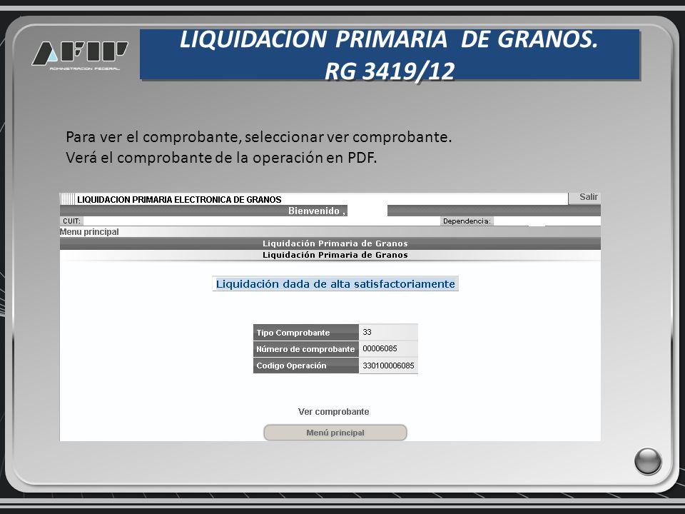 LIQUIDACION PRIMARIA DE GRANOS. RG 3419/12 LIQUIDACION PRIMARIA DE GRANOS. RG 3419/12 Para ver el comprobante, seleccionar ver comprobante. Verá el co